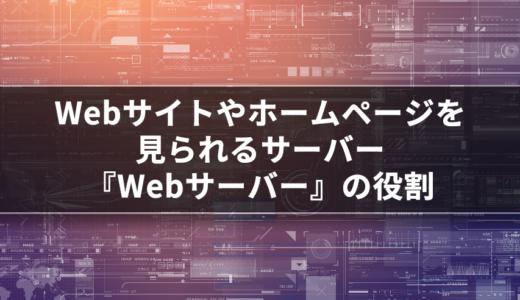 【サーバー基礎知識】Webサイトやホームページを見るために必要な『Webサーバー』の役割って?