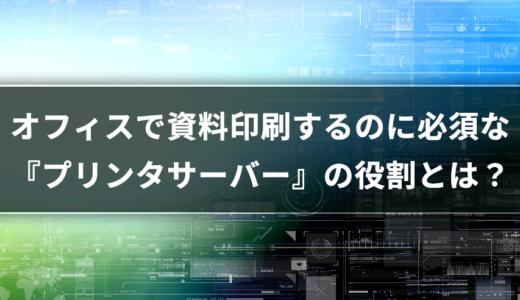 【サーバー基礎知識】今はネットワークプリンタ一択だけど『プリンタサーバー』の役割をおさらい!