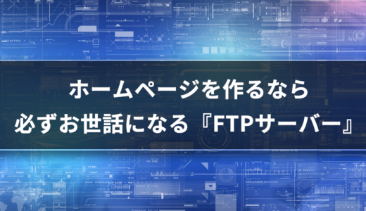 【サーバー基礎知識】FTP?ホームページを作るなら必ずお世話になる『FTPサーバー』
