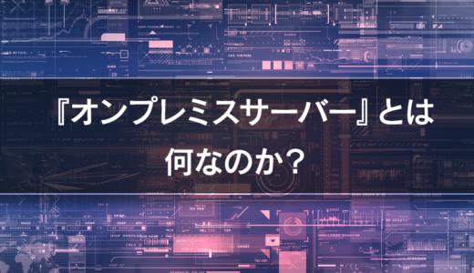 【サーバー基礎知識】『クラウド』とよく比較される『オンプレミスサーバー』とは何?