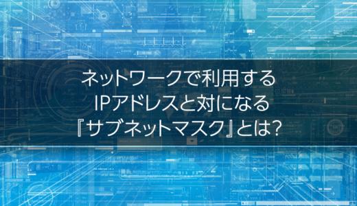 ネットワークで利用する IPアドレスと対になる『サブネットマスク』とは?