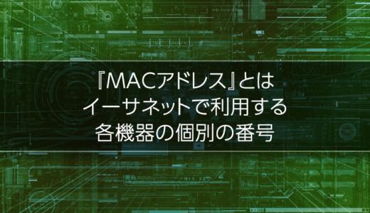 『MACアドレス』とはイーサネットで利用する各機器の個別の番号